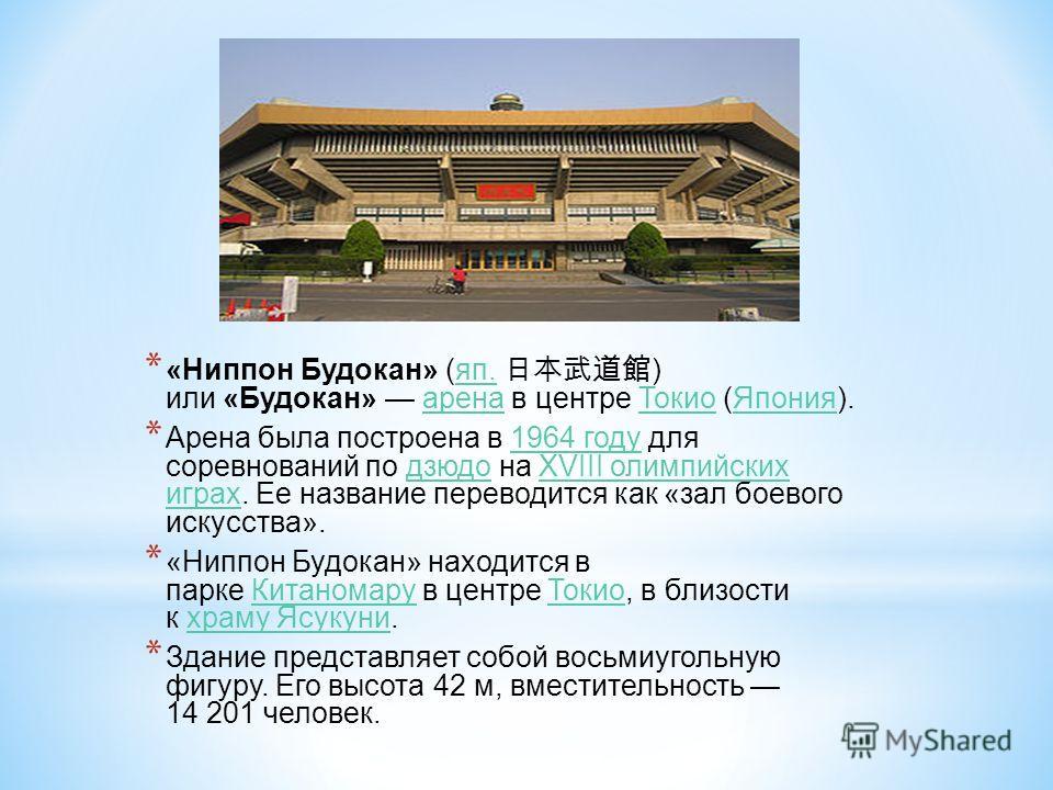 * «Ниппон Будокан» (яп. ) или «Будокан» арена в центре Токио (Япония).яп.аренаТокиоЯпония * Арена была построена в 1964 году для соревнований по дзюдо на XVIII олимпийских играх. Ее название переводится как «зал боевого искусства».1964 годудзюдоXVIII