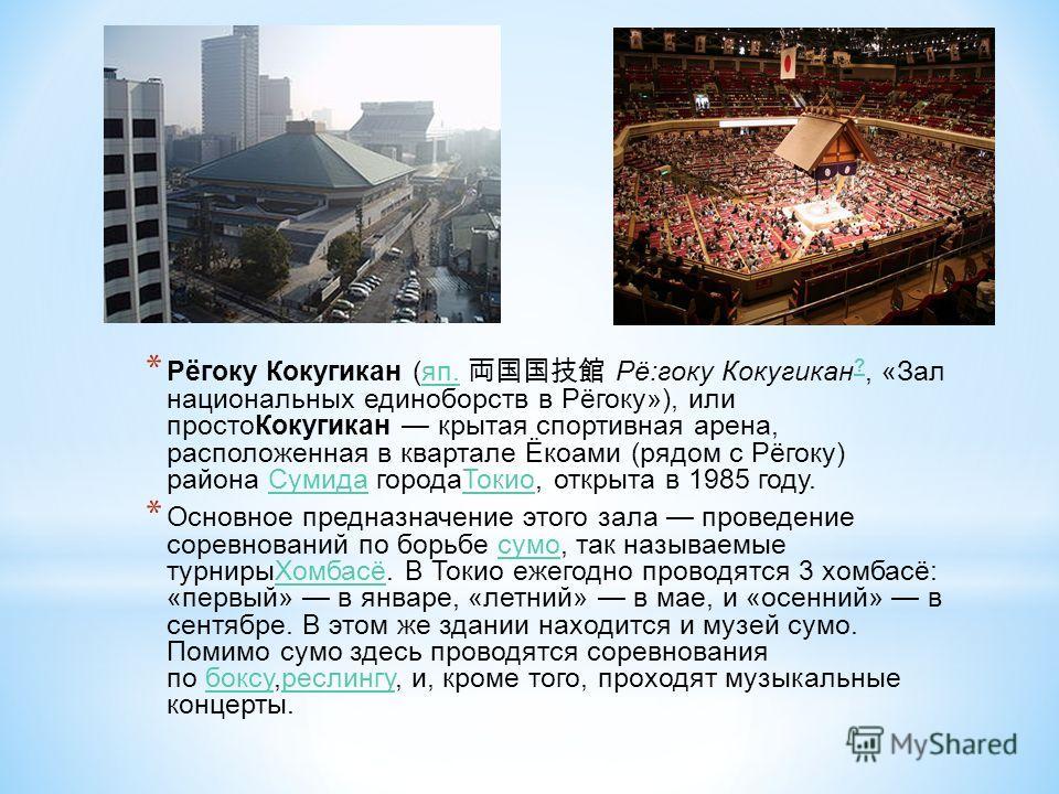 * Рёгоку Кокугикан (яп. Рё:гоку Кокугикан ?, «Зал национальных единоборств в Рёгоку»), или простоКокугикан крытая спортивная арена, расположенная в квартале Ёкоами (рядом с Рёгоку) района Сумида городаТокио, открыта в 1985 году.яп. ?СумидаТокио * Осн