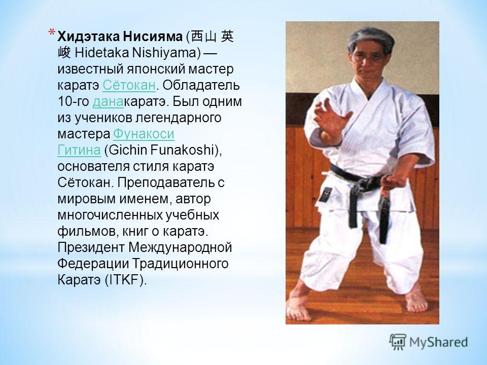 * Хидэтака Нисияма ( Hidetaka Nishiyama) известный японский мастер каратэ Сётокан. Обладатель 10-го данакаратэ. Был одним из учеников легендарного мастера Фунакоси Гитина (Gichin Funakoshi), основателя стиля каратэ Сётокан. Преподаватель с мировым им