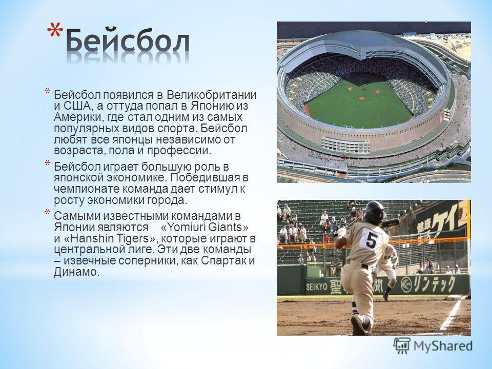 * Бейсбол появился в Великобритании и США, а оттуда попал в Японию из Америки, где стал одним из самых популярных видов спорта. Бейсбол любят все японцы независимо от возраста, пола и профессии. * Бейсбол играет большую роль в японской экономике. Поб