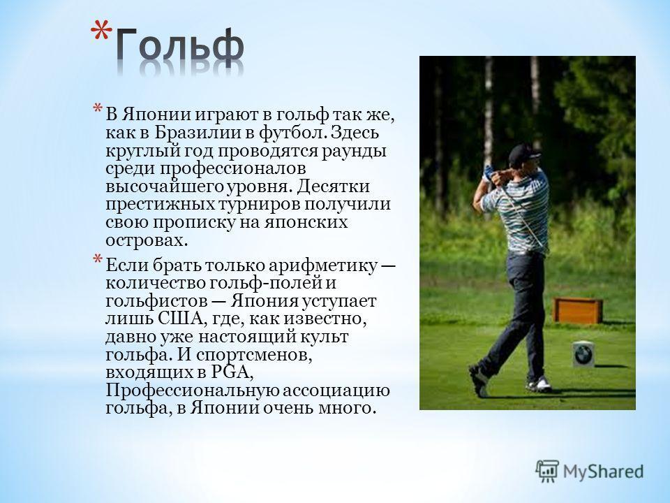 * В Японии играют в гольф так же, как в Бразилии в футбол. Здесь круглый год проводятся раунды среди профессионалов высочайшего уровня. Десятки престижных турниров получили свою прописку на японских островах. * Если брать только арифметику количество