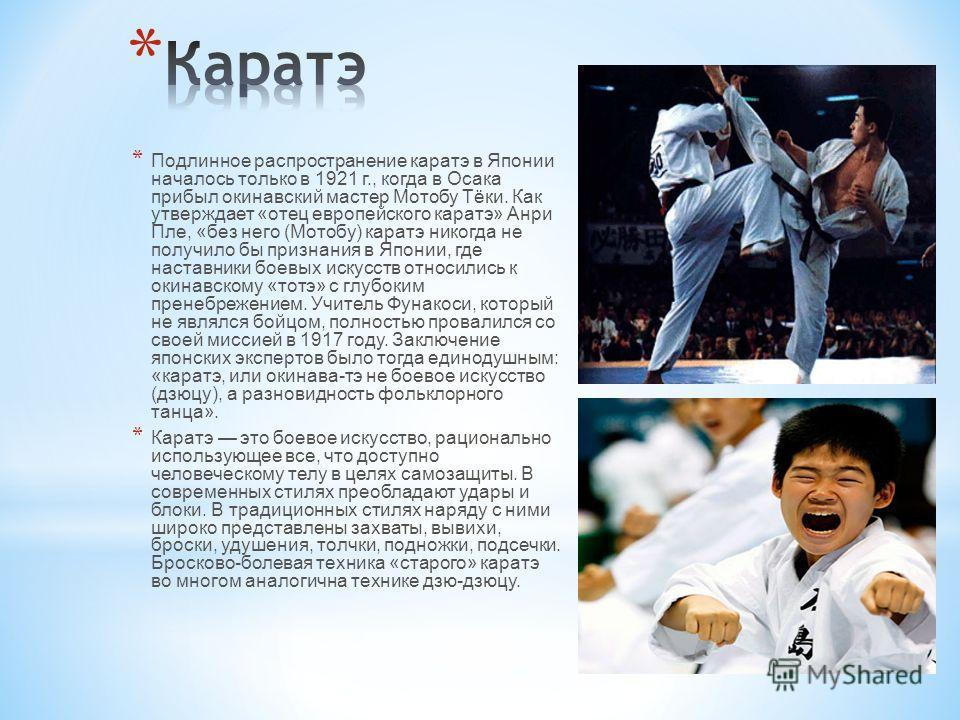 * Подлинное распространение каратэ в Японии началось только в 1921 г., когда в Осака прибыл окинавский мастер Мотобу Тёки. Как утверждает «отец европейского каратэ» Анри Пле, «без него (Мотобу) каратэ никогда не получило бы признания в Японии, где на