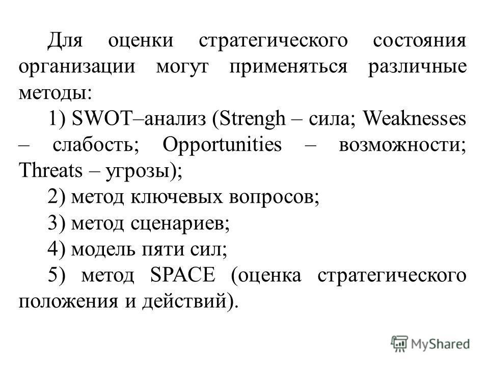 Для оценки стратегического состояния организации могут применяться различные методы: 1) SWOT–анализ (Strengh – сила; Weaknesses – слабость; Opportunities – возможности; Threats – угрозы); 2) метод ключевых вопросов; 3) метод сценариев; 4) модель пяти