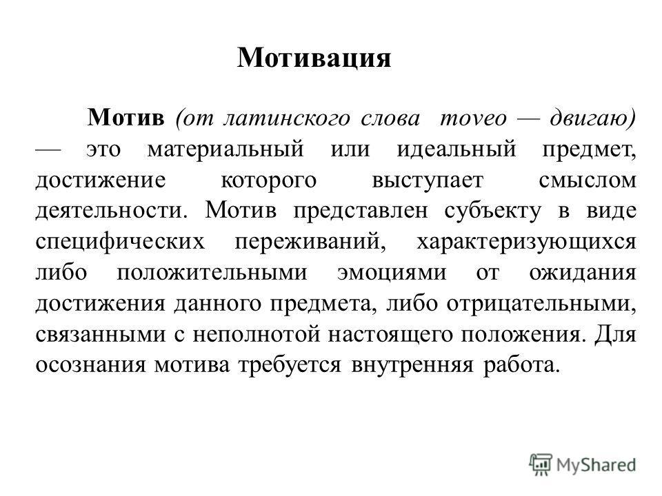Мотивация Мотив (от латинского слова moveo двигаю) это материальный или идеальный предмет, достижение которого выступает смыслом деятельности. Мотив представлен субъекту в виде специфических переживаний, характеризующихся либо положительными эмоциями