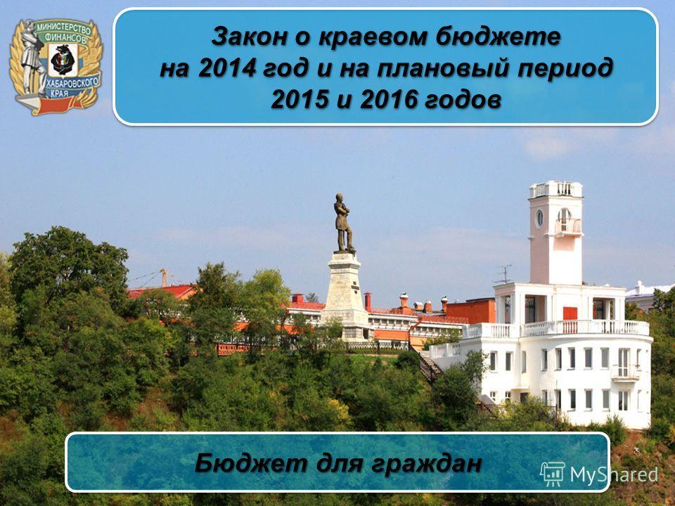 Закон о краевом бюджете на 2014 год и на плановый период 2015 и 2016 годов Закон о краевом бюджете на 2014 год и на плановый период 2015 и 2016 годов Бюджет для граждан