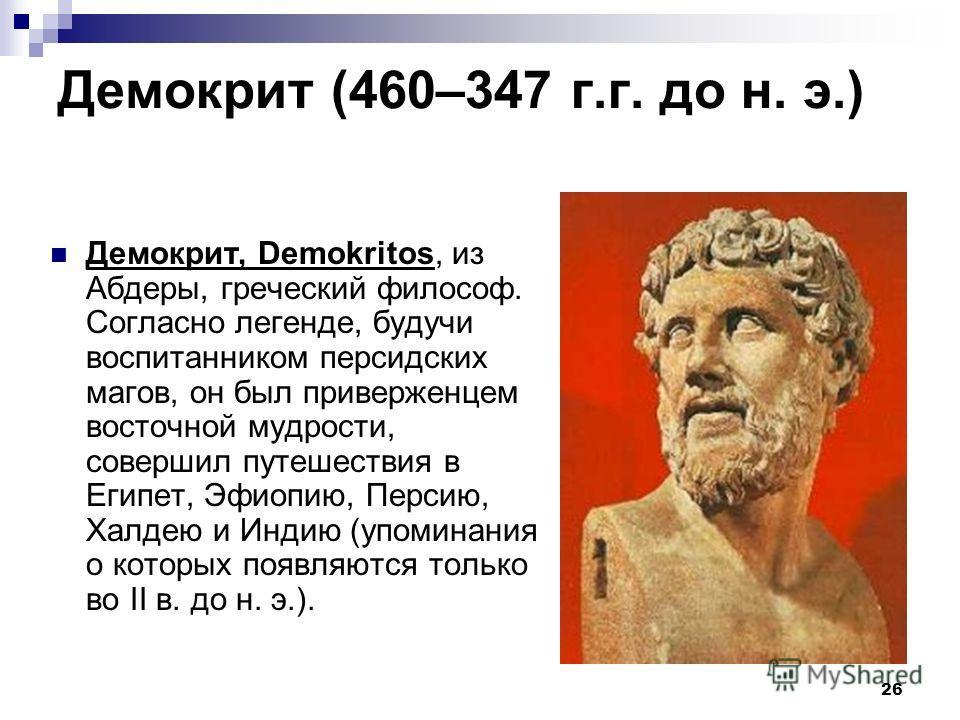 26 Демокрит (460–347 г.г. до н. э.) Демокрит, Demokritos, из Абдеры, греческий философ. Согласно легенде, будучи воспитанником персидских магов, он был приверженцем восточной мудрости, совершил путешествия в Египет, Эфиопию, Персию, Халдею и Индию (у