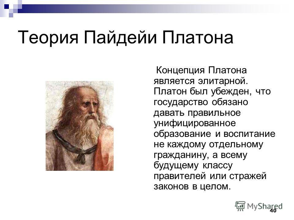 40 Теория Пайдейи Платона Концепция Платона является элитарной. Платон был убежден, что государство обязано давать правильное унифицированное образование и воспитание не каждому отдельному гражданину, а всему будущему классу правителей или стражей за