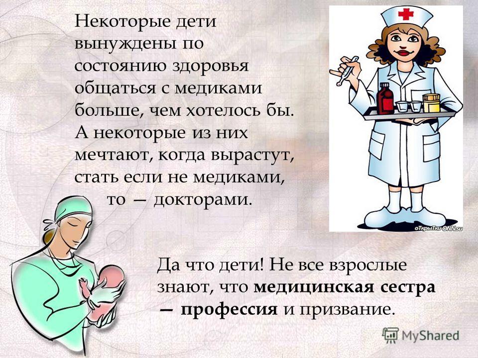 Некоторые дети вынуждены по состоянию здоровья общаться с медиками больше, чем хотелось бы. А некоторые из них мечтают, когда вырастут, стать если не медиками, то докторами. Да что дети! Не все взрослые знают, что медицинская сестра профессия и призв