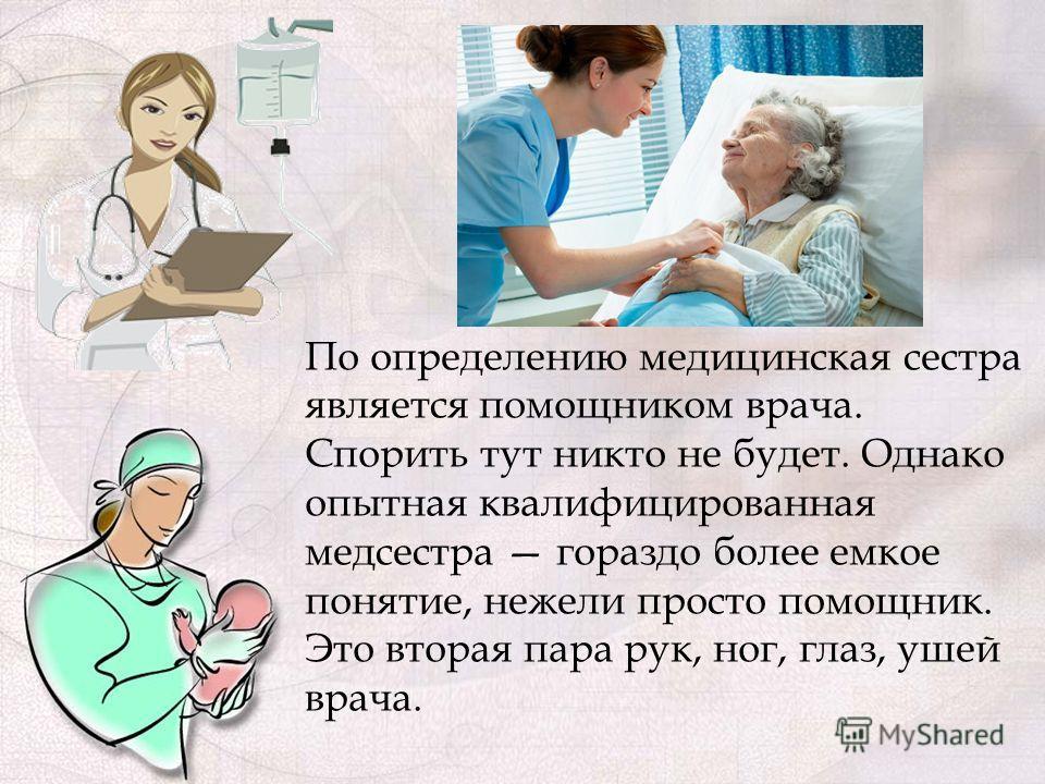 По определению медицинская сестра является помощником врача. Спорить тут никто не будет. Однако опытная квалифицированная медсестра гораздо более емкое понятие, нежели просто помощник. Это вторая пара рук, ног, глаз, ушей врача.