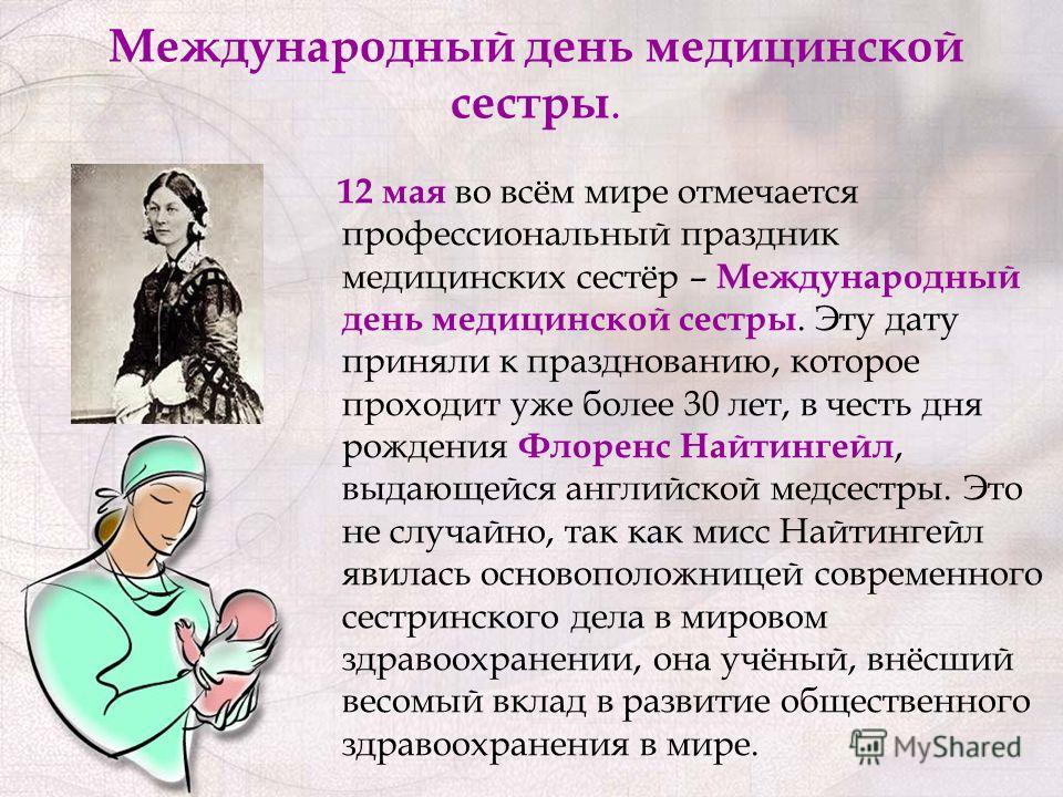 Международный день медицинской сестры. 12 мая во всём мире отмечается профессиональный праздник медицинских сестёр – Международный день медицинской сестры. Эту дату приняли к празднованию, которое проходит уже более 30 лет, в честь дня рождения Флоре