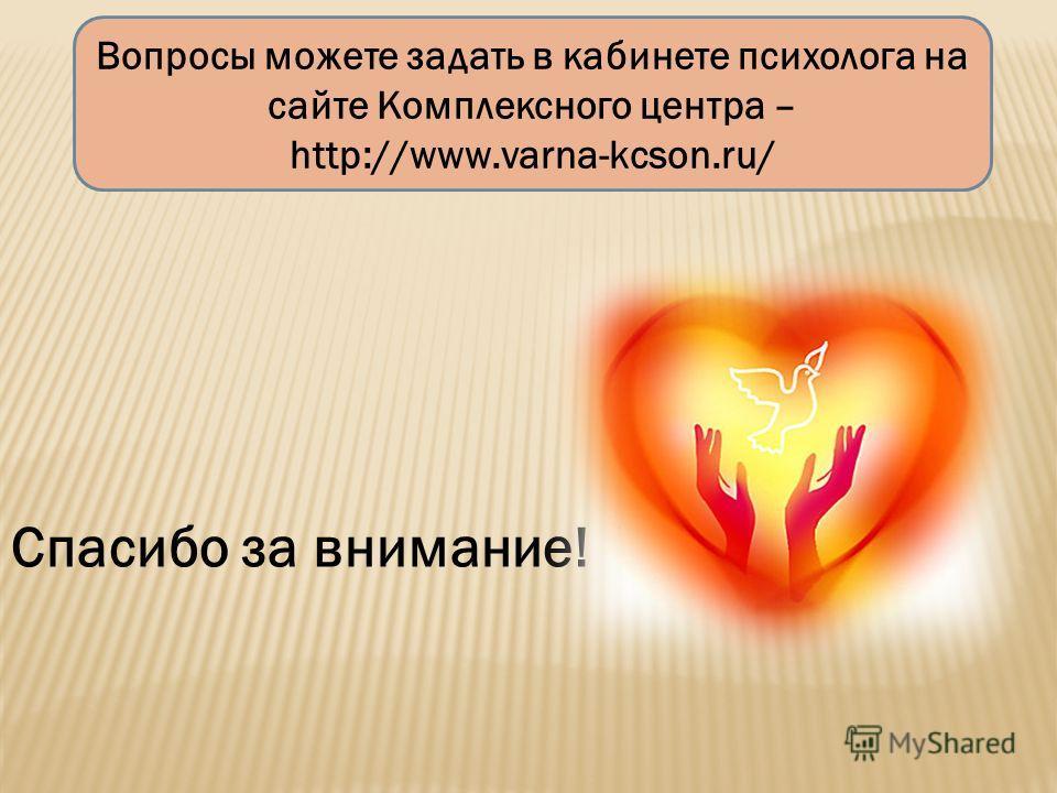 Вопросы можете задать в кабинете психолога на сайте Комплексного центра – http://www.varna-kcson.ru/ Спасибо за внимание!