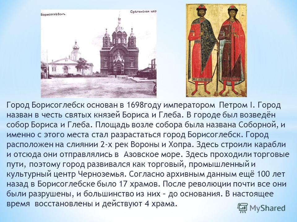 Город Борисоглебск основан в 1698году императором Петром I. Город назван в честь святых князей Бориса и Глеба. В городе был возведён собор Бориса и Глеба. Площадь возле собора была названа Соборной, и именно с этого места стал разрастаться город Бори