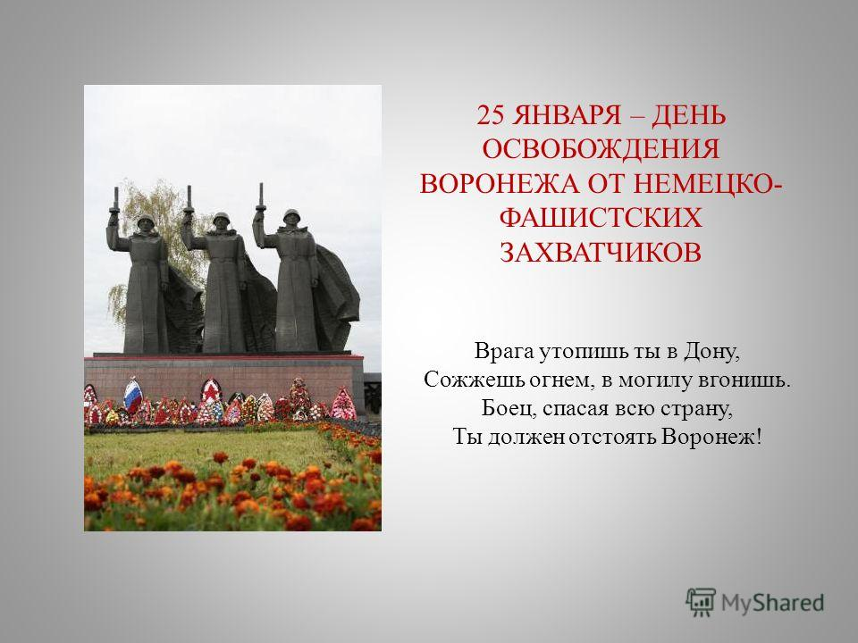 Врага утопишь ты в Дону, Сожжешь огнем, в могилу вгонишь. Боец, спасая всю страну, Ты должен отстоять Воронеж! 25 ЯНВАРЯ – ДЕНЬ ОСВОБОЖДЕНИЯ ВОРОНЕЖА ОТ НЕМЕЦКО- ФАШИСТСКИХ ЗАХВАТЧИКОВ