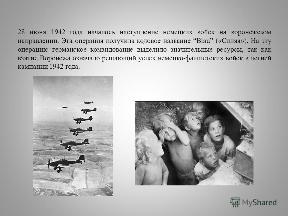28 июня 1942 года началось наступление немецких войск на воронежском направлении. Эта операция получила кодовое название Blau («Синяя»). На эту операцию германское командование выделило значительные ресурсы, так как взятие Воронежа означало решающий