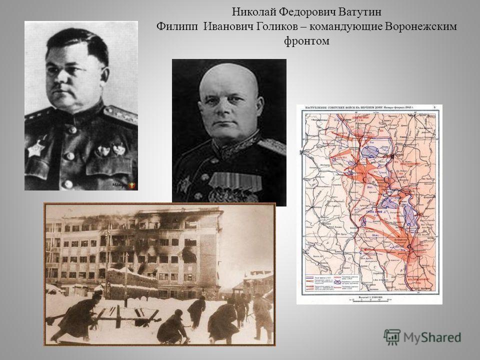 Николай Федорович Ватутин Филипп Иванович Голиков – командующие Воронежским фронтом