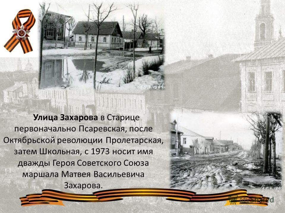 Улица Захарова в Старице первоначально Псаревская, после Октябрьской революции Пролетарская, затем Школьная, с 1973 носит имя дважды Героя Советского Союза маршала Матвея Васильевича Захарова.