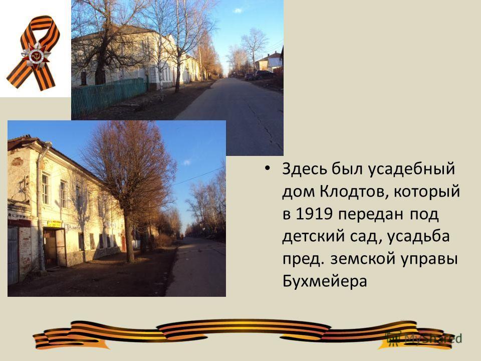 . Здесь был усадебный дом Клодтов, который в 1919 передан под детский сад, усадьба пред. земской управы Бухмейера