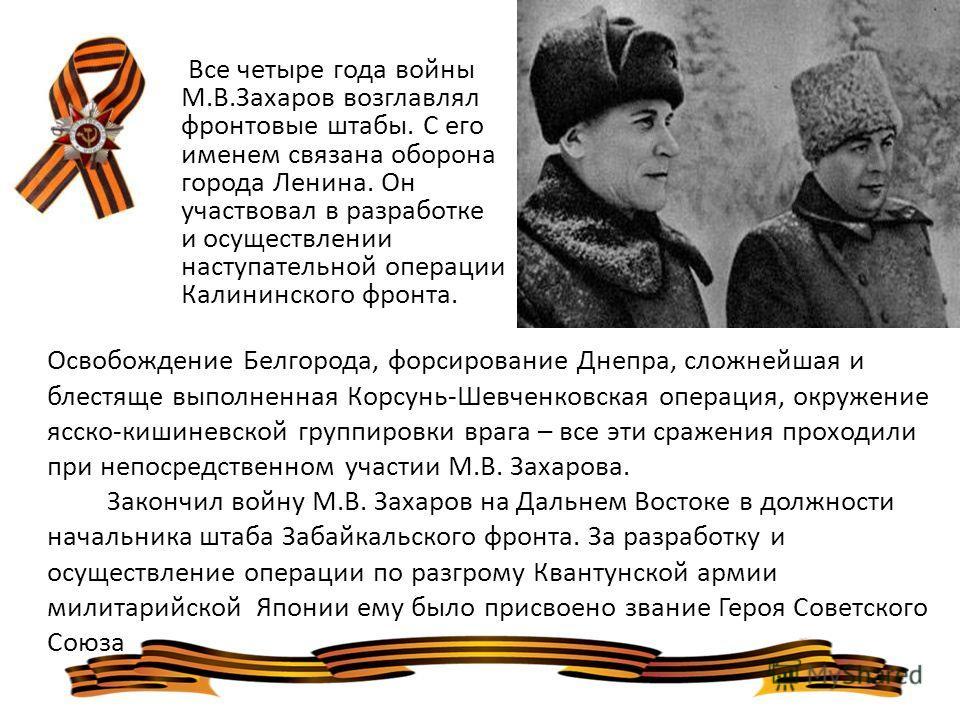 Все четыре года войны М.В.Захаров возглавлял фронтовые штабы. С его именем связана оборона города Ленина. Он участвовал в разработке и осуществлении наступательной операции Калининского фронта. Освобождение Белгорода, форсирование Днепра, сложнейшая