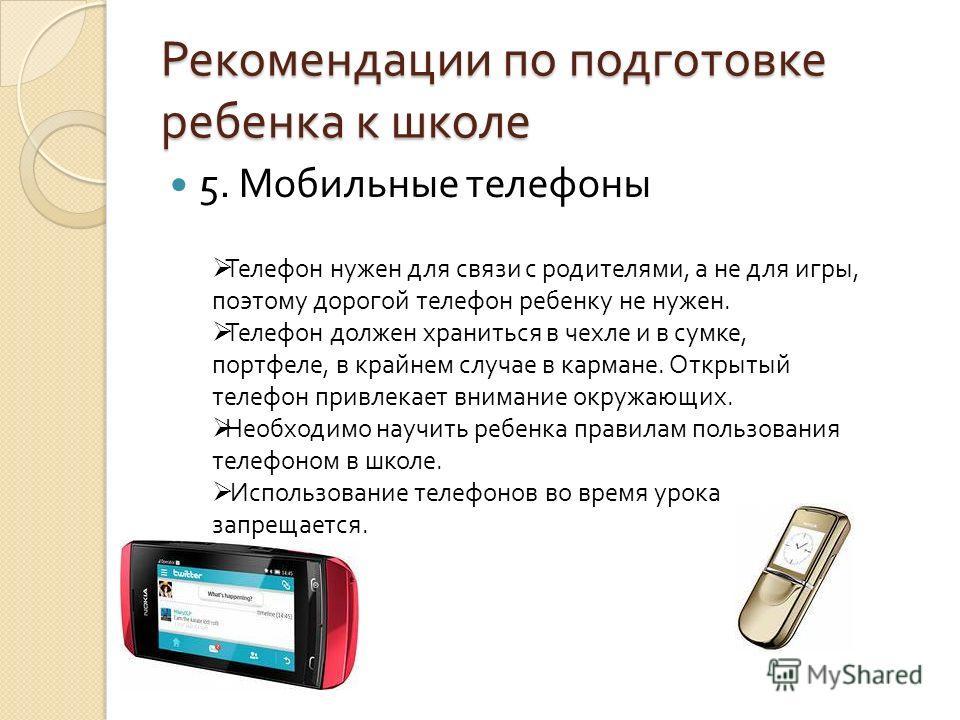 Рекомендации по подготовке ребенка к школе 5. Мобильные телефоны Телефон нужен для связи с родителями, а не для игры, поэтому дорогой телефон ребенку не нужен. Телефон должен храниться в чехле и в сумке, портфеле, в крайнем случае в кармане. Открытый