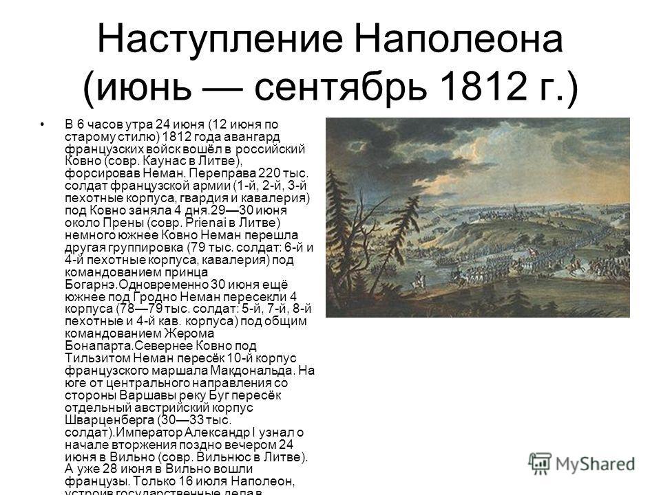 Наступление Наполеона (июнь сентябрь 1812 г.) В 6 часов утра 24 июня (12 июня по старому стилю) 1812 года авангард французских войск вошёл в российский Ковно (совр. Каунас в Литве), форсировав Неман. Переправа 220 тыс. солдат французской армии (1-й,