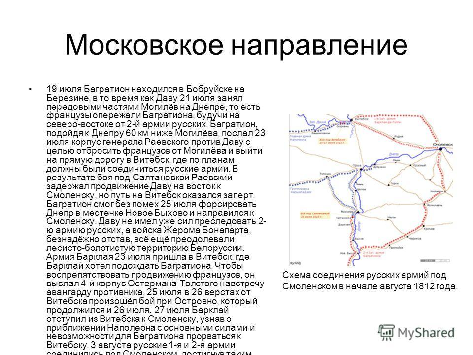 Московское направление 19 июля Багратион находился в Бобруйске на Березине, в то время как Даву 21 июля занял передовыми частями Могилёв на Днепре, то есть французы опережали Багратиона, будучи на северо-востоке от 2-й армии русских. Багратион, подой