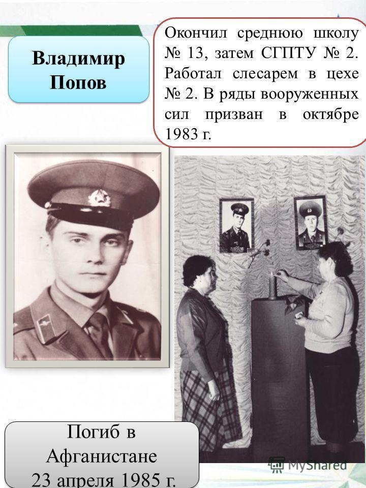 Владимир Попов Окончил среднюю школу 13, затем СГПТУ 2. Работал слесарем в цехе 2. В ряды вооруженных сил призван в октябре 1983 г. Погиб в Афганистане 23 апреля 1985 г. Погиб в Афганистане 23 апреля 1985 г.