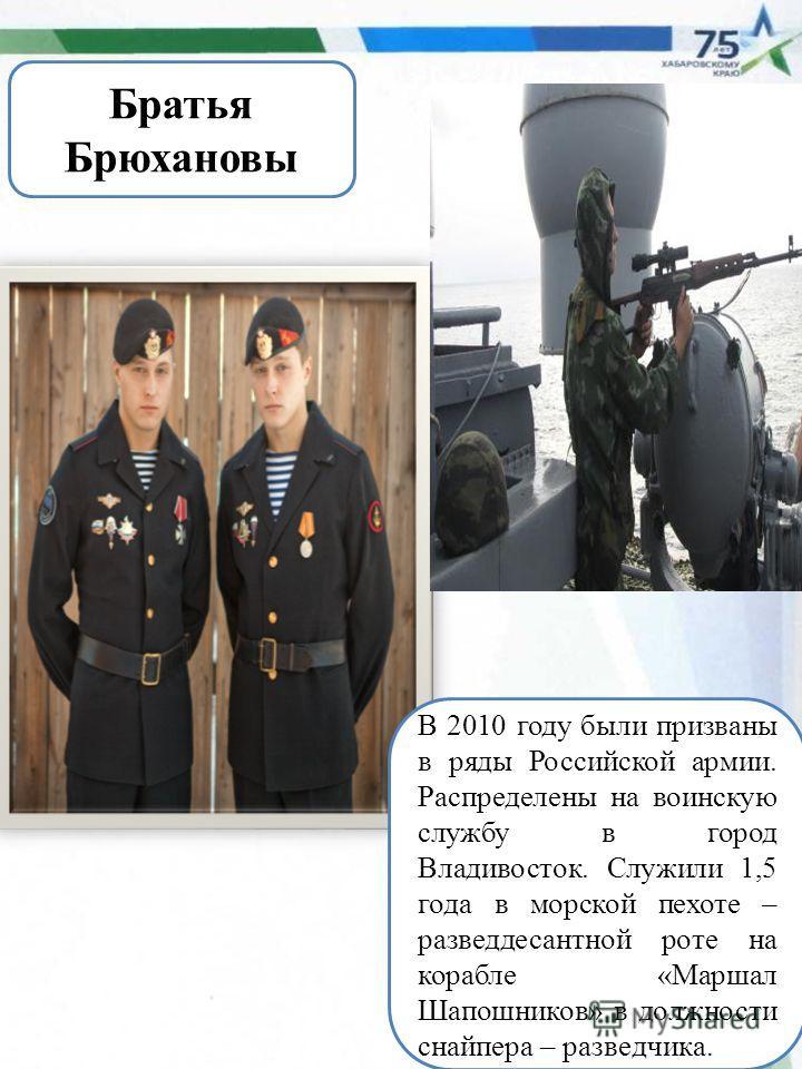 Братья Брюхановы В 2010 году были призваны в ряды Российской армии. Распределены на воинскую службу в город Владивосток. Служили 1,5 года в морской пехоте – разведдесантной роте на корабле «Маршал Шапошников» в должности снайпера – разведчика.