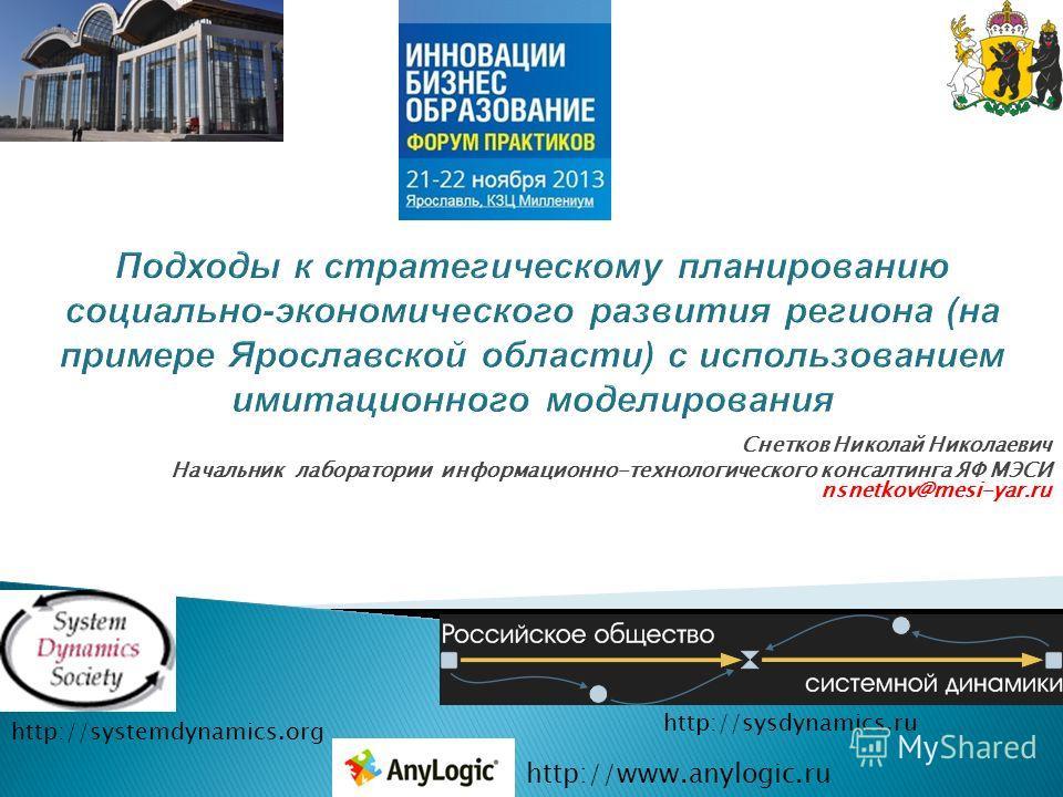 Снетков Николай Николаевич Начальник лаборатории информационно-технологического консалтинга ЯФ МЭСИ nsnetkov@mesi-yar.ru http://systemdynamics.org http://sysdynamics.ru http://www.anylogic.ru