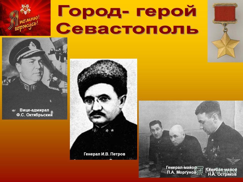 Вице-адмирал Ф.С. Октябрьский Генерал И.В. Петров Генерал-майор П.А. Моргунов Генерал-майор Н.А. Остряков