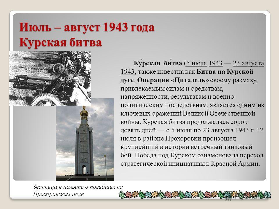 Июль – август 1943 года Курская битва Ку́рская би́тва (5 июля 1943 23 августа 1943, также известна как Битва на Курской дуге, Операция «Цитадель» своему размаху, привлекаемым силам и средствам, напряжённости, результатам и военно- политическим послед