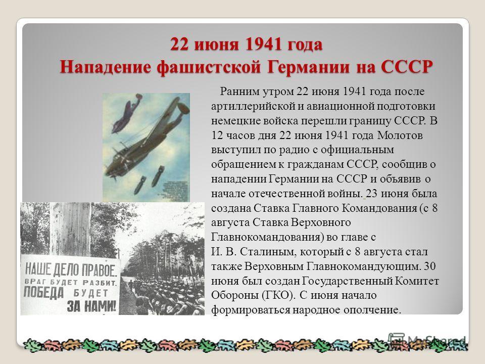 22 июня 1941 года Нападение фашистской Германии на СССР Ранним утром 22 июня 1941 года после артиллерийской и авиационной подготовки немецкие войска перешли границу СССР. В 12 часов дня 22 июня 1941 года Молотов выступил по радио с официальным обраще