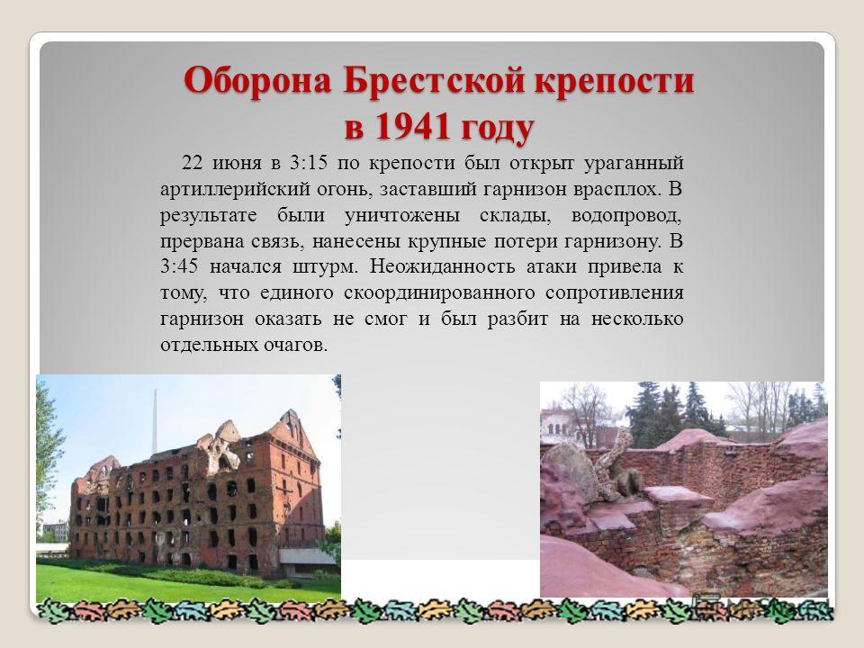 Оборона Брестской крепости в 1941 году Оборона Брестской крепости в 1941 году 22 июня в 3:15 по крепости был открыт ураганный артиллерийский огонь, заставший гарнизон врасплох. В результате были уничтожены склады, водопровод, прервана связь, нанесены