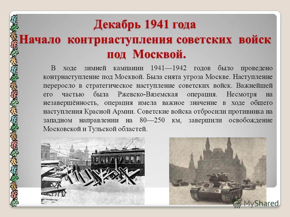 Декабрь 1941 года Начало контрнаступления советских войск под Москвой. В ходе зимней кампании 19411942 годов было проведено контрнаступление под Москвой. Была снята угроза Москве. Наступление переросло в стратегическое наступление советских войск. Ва