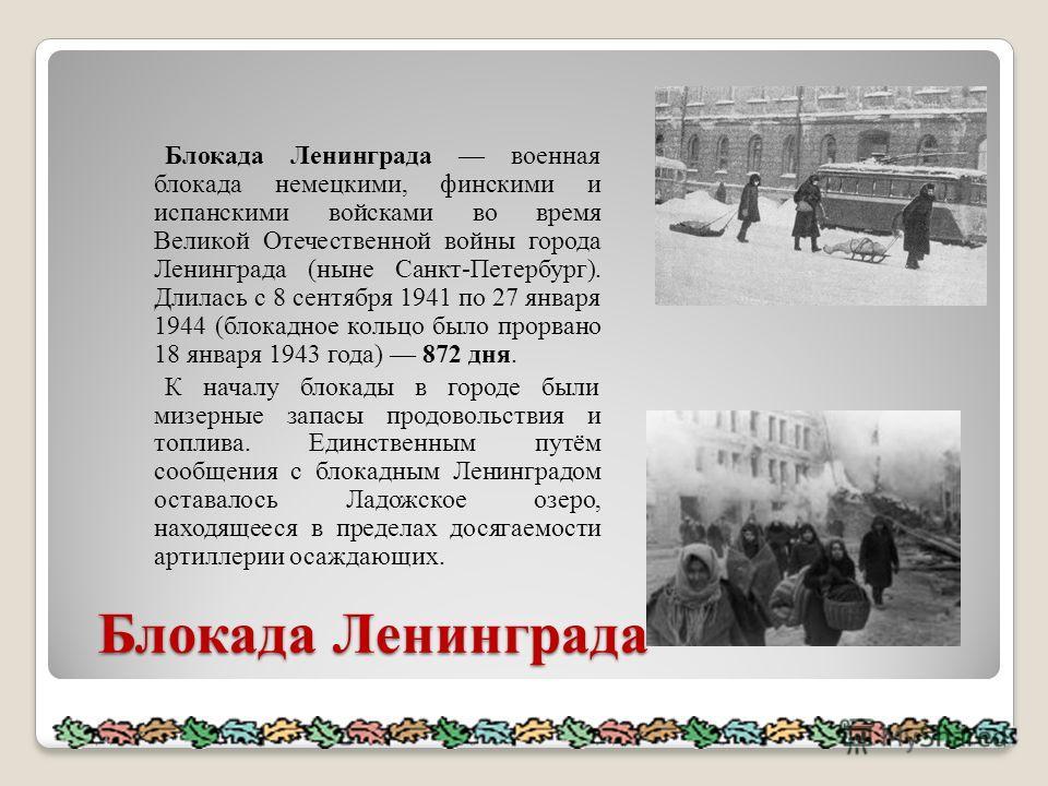 Блокада Ленинграда Блокада Ленинграда Блокада Ленинграда военная блокада немецкими, финскими и испанскими войсками во время Великой Отечественной войны города Ленинграда (ныне Санкт-Петербург). Длилась с 8 сентября 1941 по 27 января 1944 (блокадное к