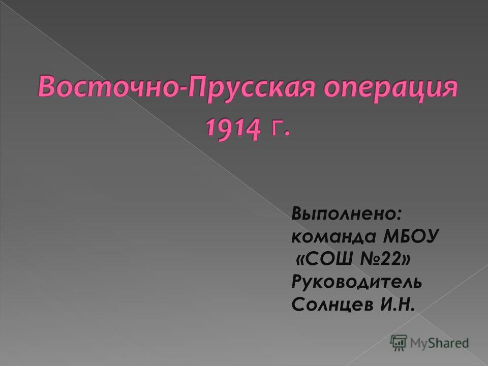Выполнено: команда МБОУ «СОШ 22» Руководитель Солнцев И.Н.