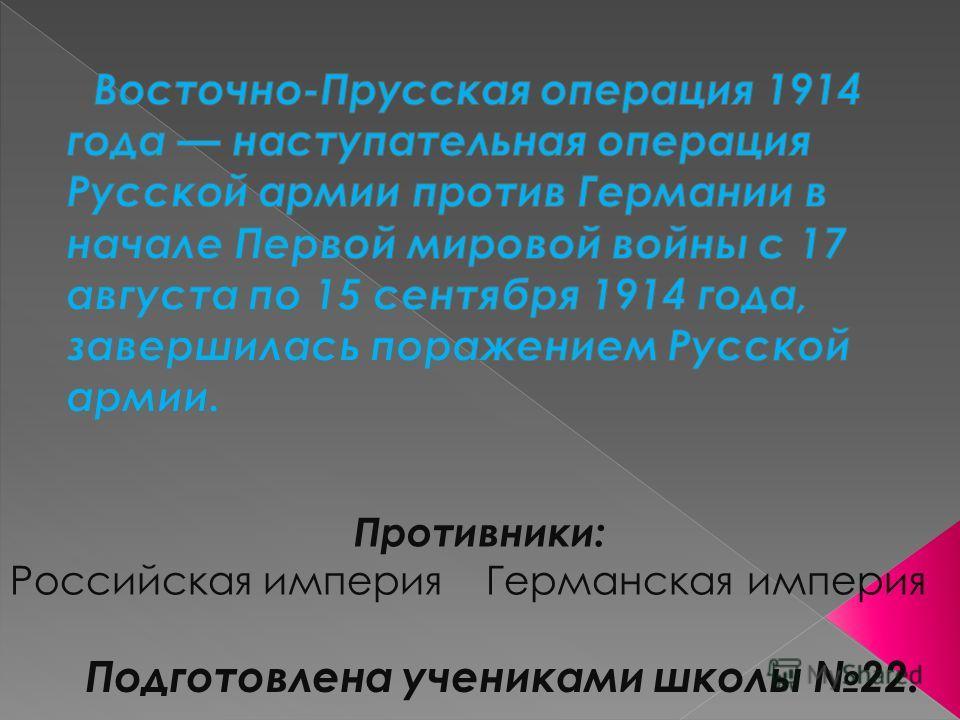 Противники: Российская империя Германская империя Подготовлена учениками школы 22.