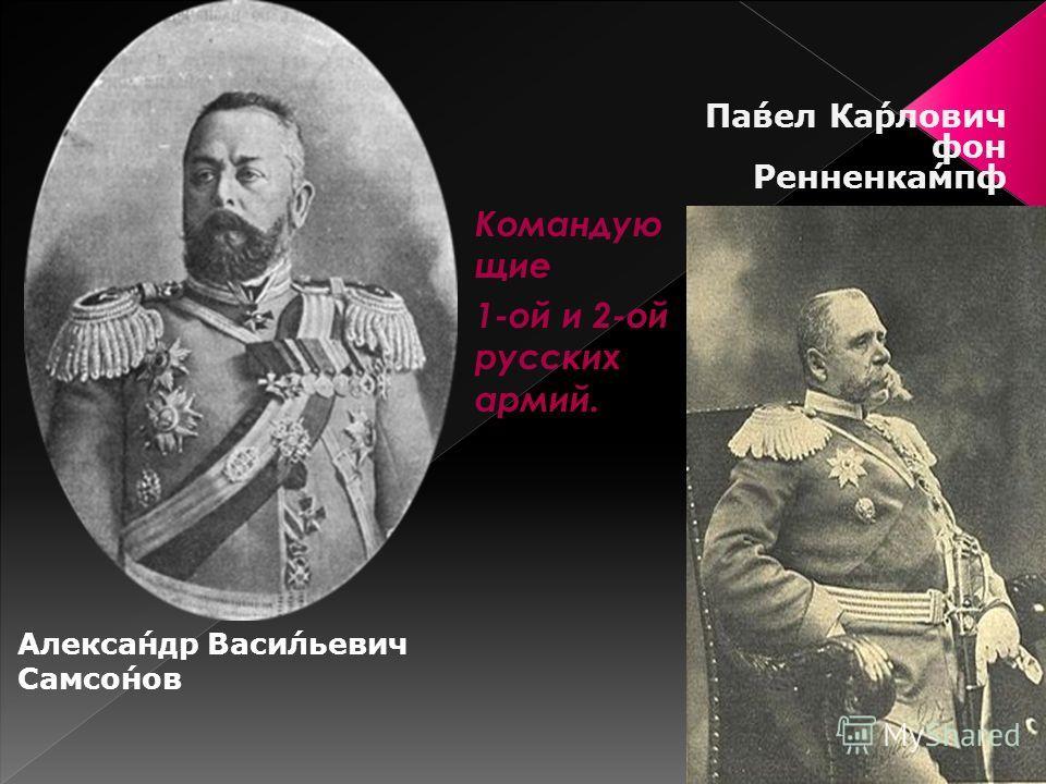 Александр Васильевич Самсонов Павел Карлович фон Ренненкампф Командую щие 1-ой и 2-ой русских армий.