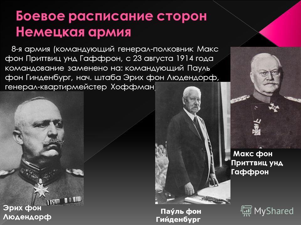 8-я армия (командующий генерал-полковник Макс фон Приттвиц унд Гаффрон, с 23 августа 1914 года командование заменено на: командующий Пауль фон Гинденбург, нач. штаба Эрих фон Людендорф, генерал-квартирмейстер Хоффман) Макс фон Приттвиц унд Гаффрон Эр