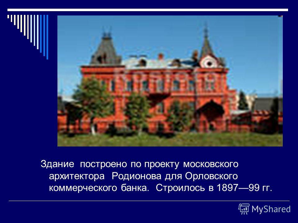 Здание построено по проекту московского архитектора Родионова для Орловского коммерческого банка. Строилось в 189799 гг.