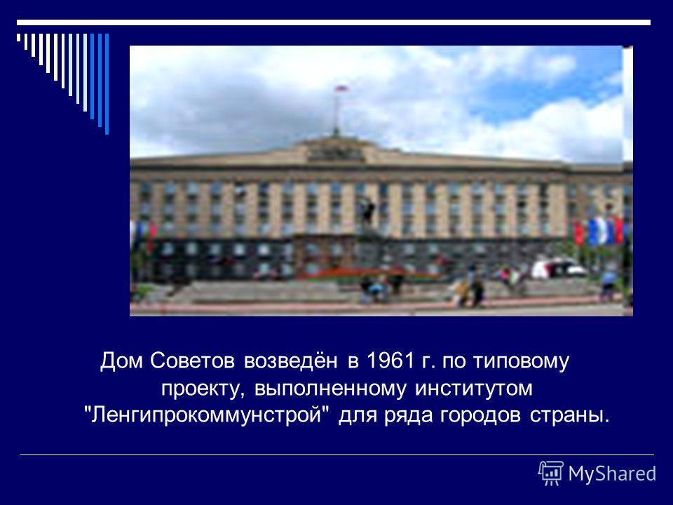 Дом Советов возведён в 1961 г. по типовому проекту, выполненному институтом Ленгипрокоммунстрой для ряда городов страны.