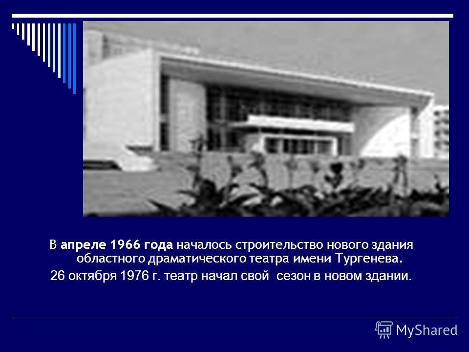 В апреле 1966 года началось строительство нового здания областного драматического театра имени Тургенева. 26 октября 1976 г. театр начал свой сезон в новом здании.