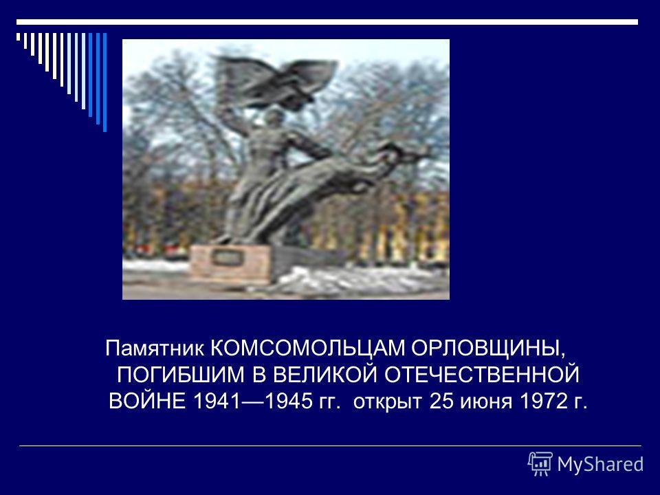 Памятник КОМСОМОЛЬЦАМ ОРЛОВЩИНЫ, ПОГИБШИМ В ВЕЛИКОЙ ОТЕЧЕСТВЕННОЙ ВОЙНЕ 19411945 гг. открыт 25 июня 1972 г.
