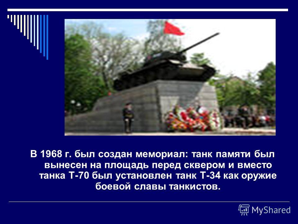В 1968 г. был создан мемориал: танк памяти был вынесен на площадь перед сквером и вместо танка Т-70 был установлен танк Т-34 как оружие боевой славы танкистов.