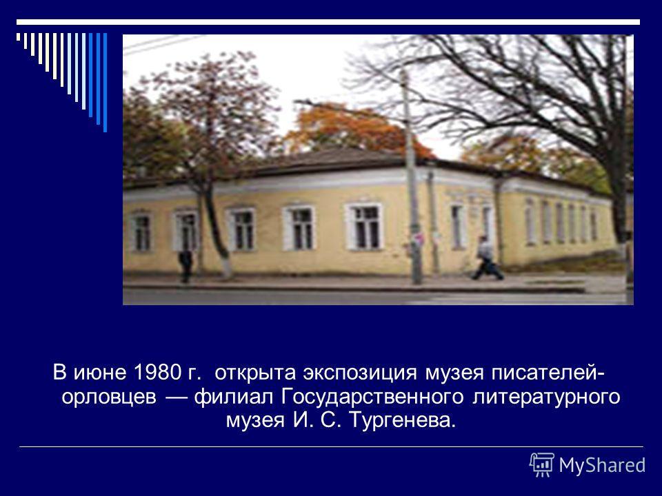 В июне 1980 г. открыта экспозиция музея писателей- орловцев филиал Государственного литературного музея И. С. Тургенева.