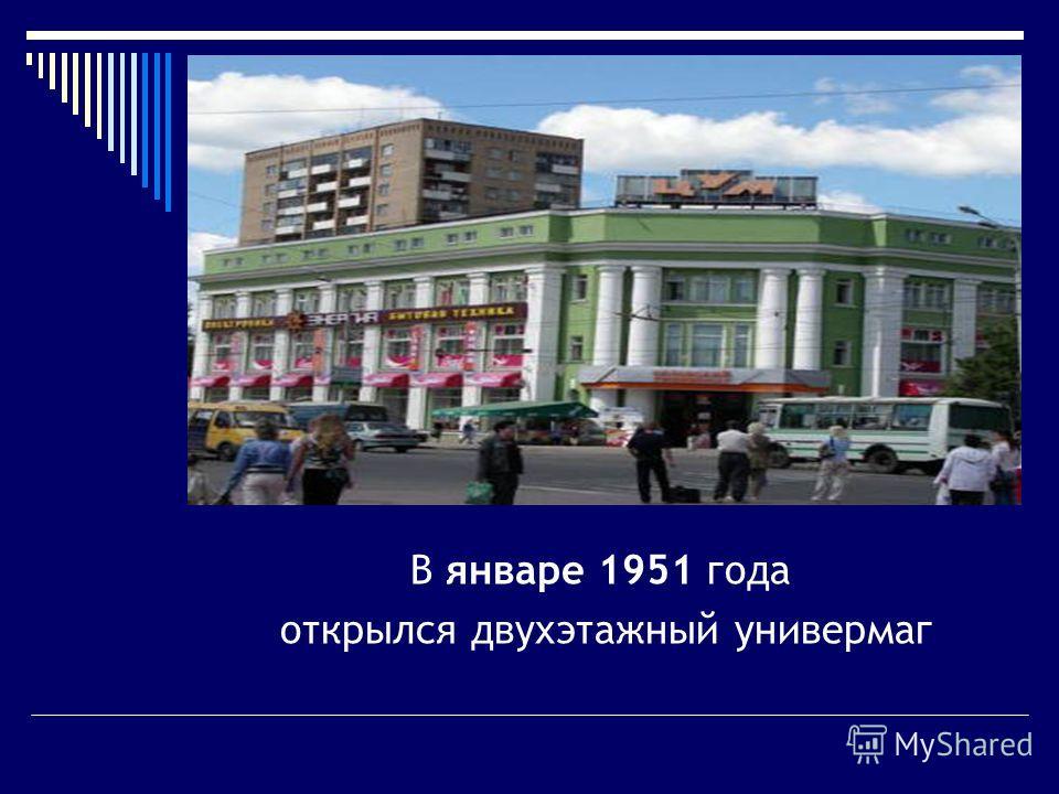 В январе 1951 года открылся двухэтажный универмаг