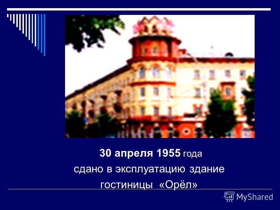 30 апреля 1955 года сдано в эксплуатацию здание гостиницы «Орёл»