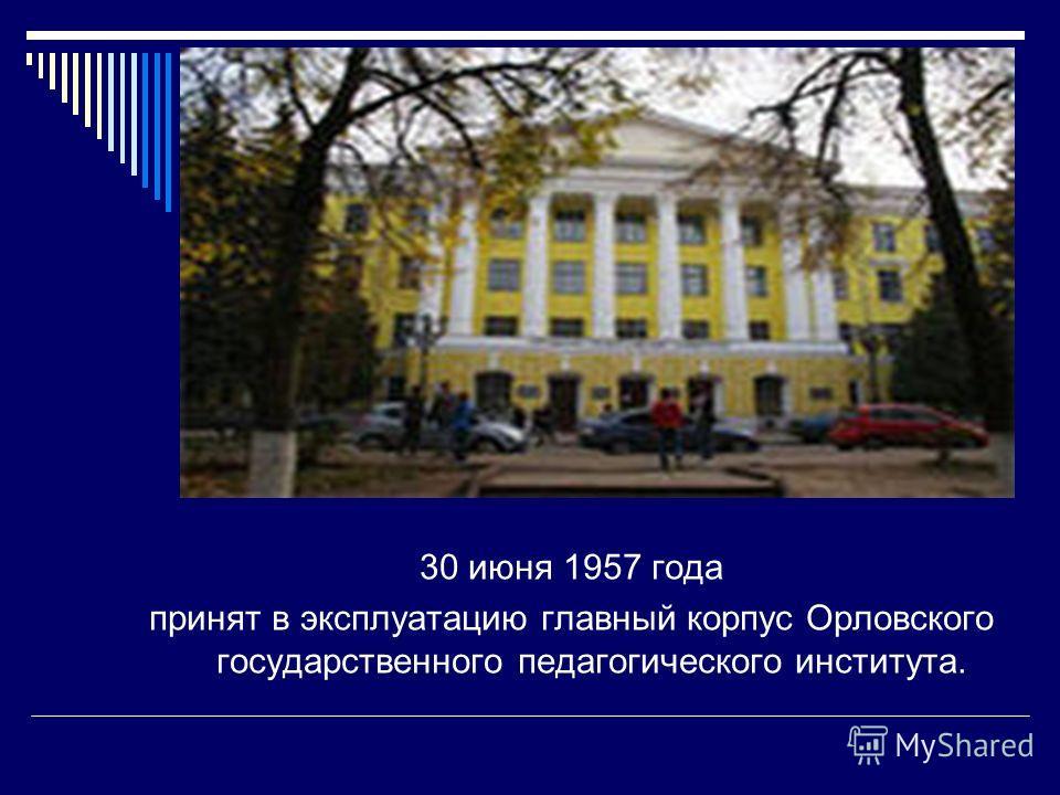 30 июня 1957 года принят в эксплуатацию главный корпус Орловского государственного педагогического института.