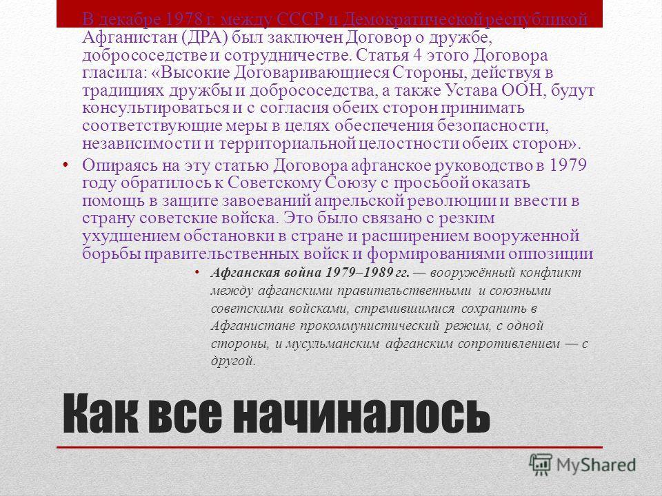 Как все начиналось В декабре 1978 г. между СССР и Демократической республикой Афганистан (ДРА) был заключен Договор о дружбе, добрососедстве и сотрудничестве. Статья 4 этого Договора гласила: «Высокие Договаривающиеся Стороны, действуя в традициях др