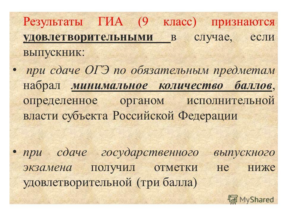 Результаты ГИА (9 класс) признаются удовлетворительными в случае, если выпускник: при сдаче ОГЭ по обязательным предметам набрал минимальное количество баллов, определенное органом исполнительной власти субъекта Российской Федерации при сдаче государ