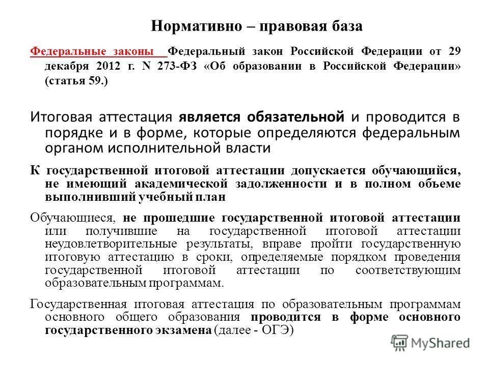 Нормативно – правовая база Федеральные законы Федеральный закон Российской Федерации от 29 декабря 2012 г. N 273-ФЗ «Об образовании в Российской Федерации» (статья 59.) Итоговая аттестация является обязательной и проводится в порядке и в форме, котор